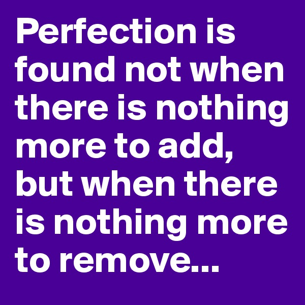 Perfection is found not when there is nothing more to add, but when there is nothing more to remove...