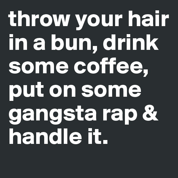 throw your hair in a bun, drink some coffee, put on some gangsta rap & handle it.