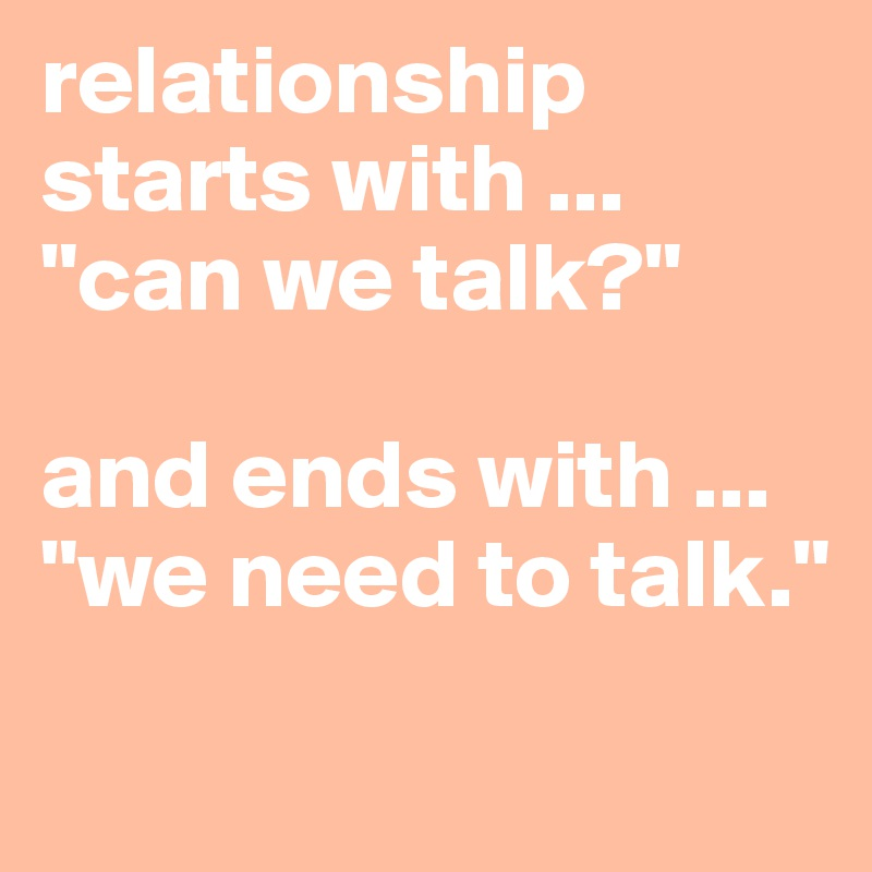"""relationship starts with ... """"can we talk?""""  and ends with ... """"we need to talk."""""""