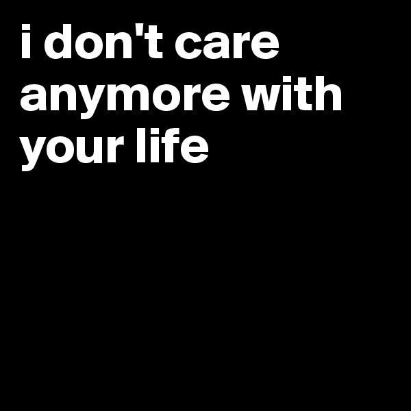 i don't care anymore with your life