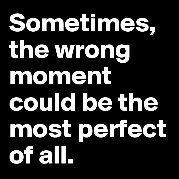 Sometimes, the wrong moment could be the most perfect of all.