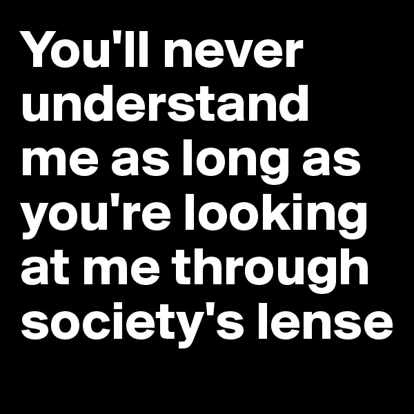 You'll never understand me as long as you're looking at me through society's lense