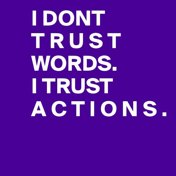 I DONT          T R U S T          WORDS.       I TRUST       A C T I O N S .