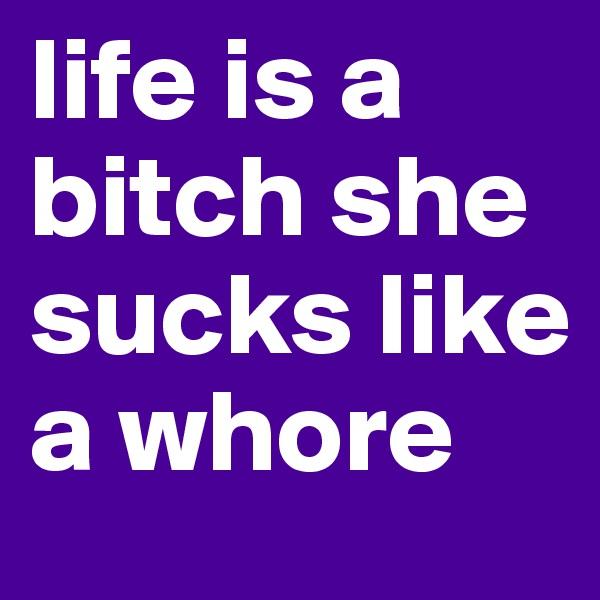life is a bitch she sucks like a whore