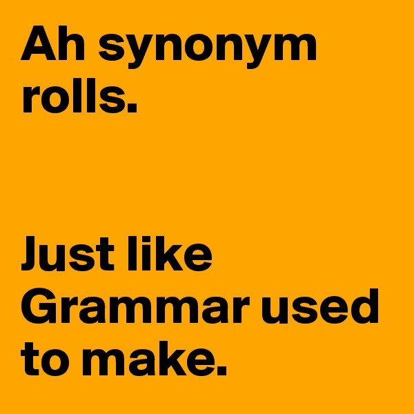 Ah synonym rolls.   Just like Grammar used to make.
