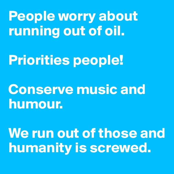 People worry about running out of oil.     Priorities people!  Conserve music and humour.    We run out of those and humanity is screwed.