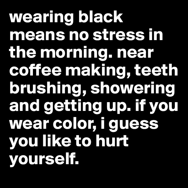 wearing black means no stress in the morning. near coffee making, teeth brushing, showering and getting up. if you wear color, i guess you like to hurt yourself.