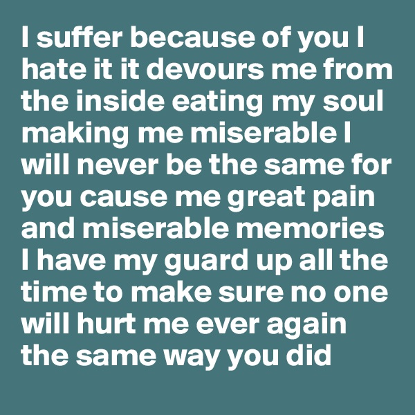 I suffer because of you I hate it it devours me from the inside eating my soul making me miserable I will never be the same for you cause me great pain and miserable memories I have my guard up all the time to make sure no one will hurt me ever again the same way you did