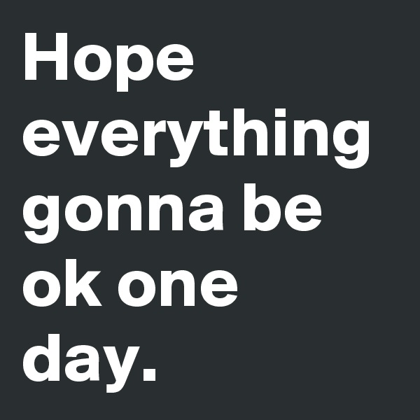 Hope everything gonna be ok one day.