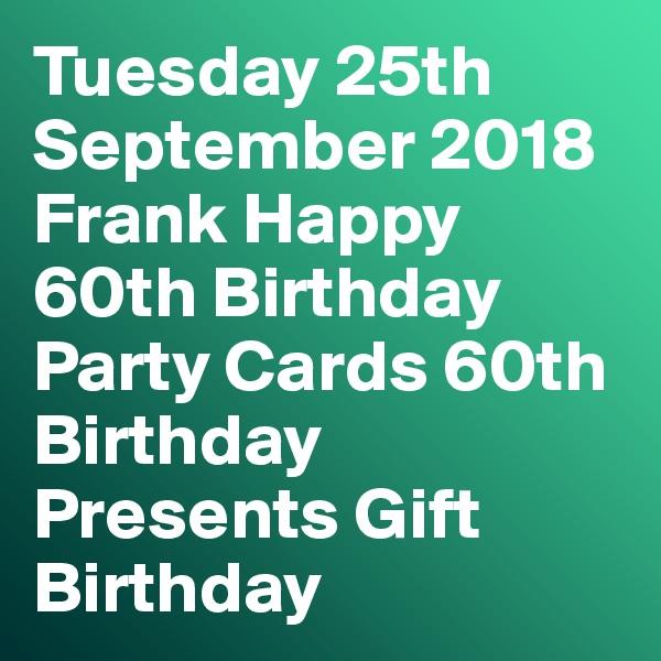 Tuesday 25th September 2018 Frank Happy 60th Birthday Party Cards 60th Birthday Presents Gift Birthday