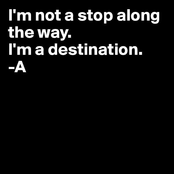 I'm not a stop along the way. I'm a destination. -A