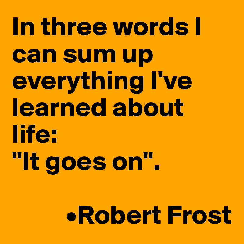 In Three Words I Can Sum Up Everything I Ve Learned About Life It Goes On Robert Frost Post By Stig300 On Boldomatic