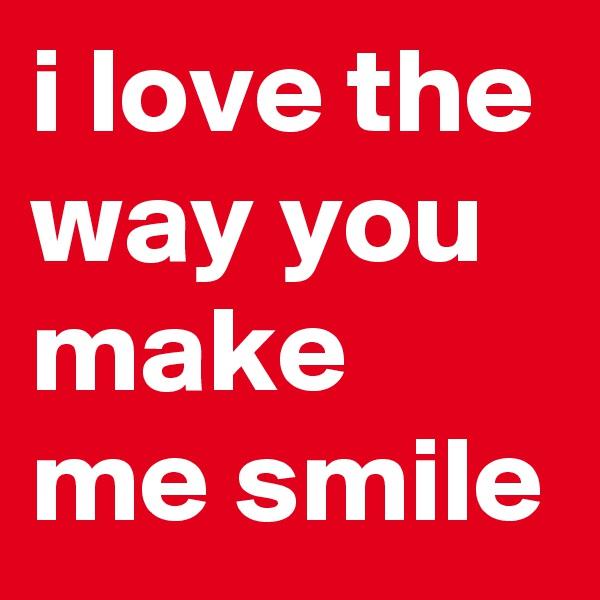i love the way you make me smile
