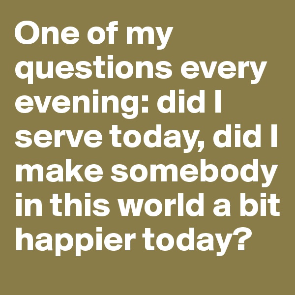One of my questions every evening: did I serve today, did I make somebody in this world a bit happier today?