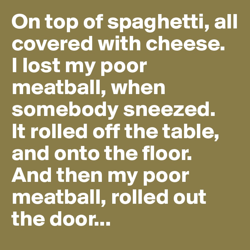 On top of spaghetti, all covered with cheese. I lost my poor meatball, when somebody sneezed. It rolled off the table, and onto the floor. And then my poor meatball, rolled out the door...