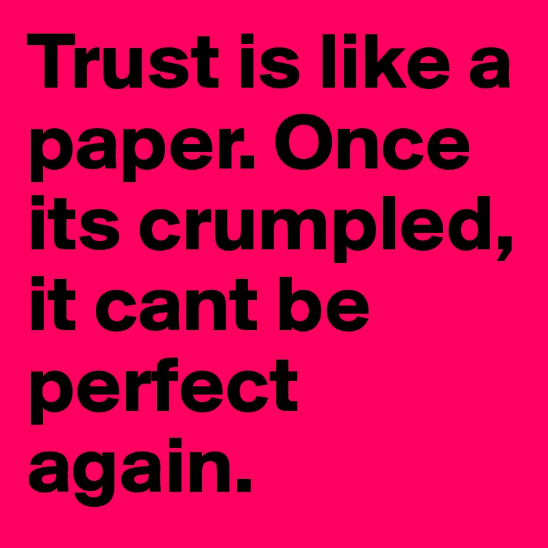 Trust Is Like A Paper. Once Its Crumpled, It Cant Be Perfect Again.