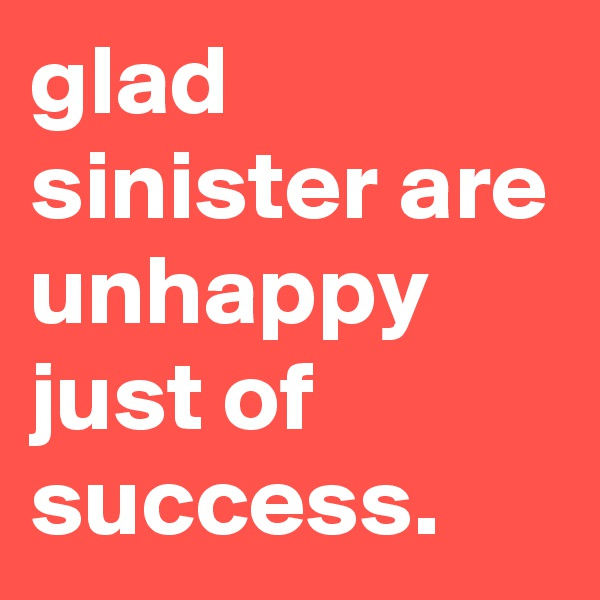 glad sinister are unhappy just of success.