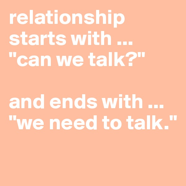 "relationship starts with ... ""can we talk?""  and ends with ... ""we need to talk."""