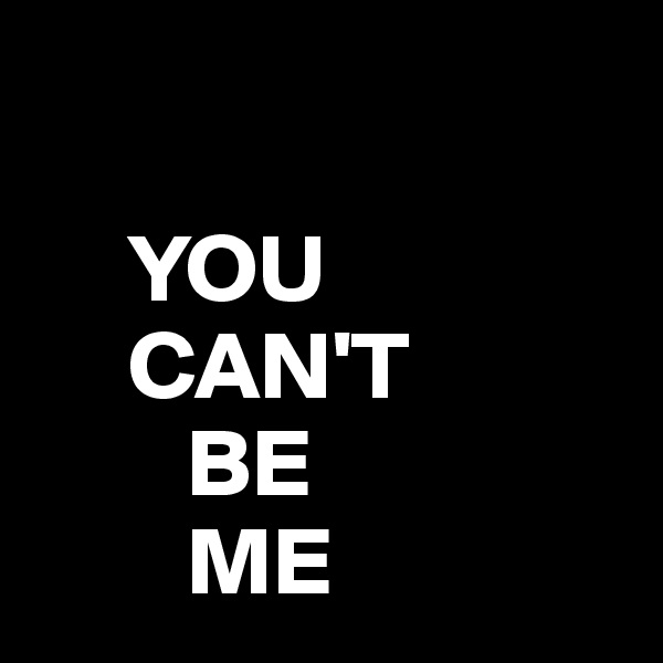 YOU      CAN'T         BE         ME