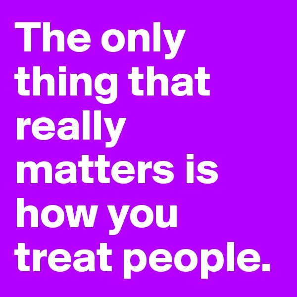 The only thing that really matters is how you treat people.