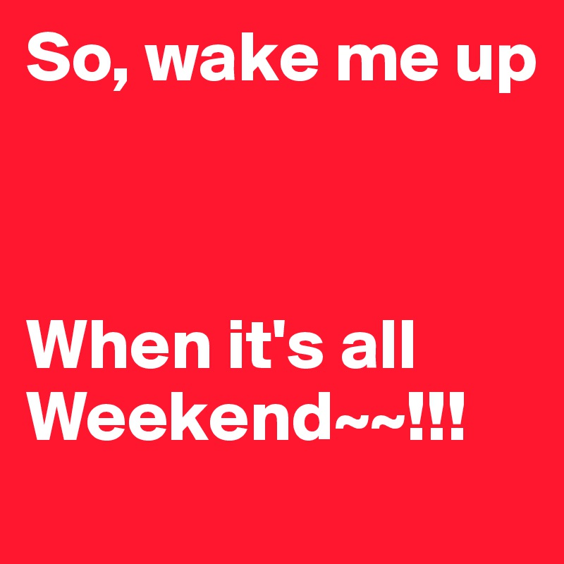 So, wake me up     When it's all Weekend~~!!!