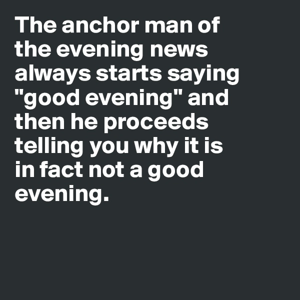 "The anchor man of  the evening news  always starts saying ""good evening"" and  then he proceeds  telling you why it is  in fact not a good  evening."