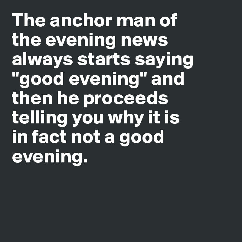 """The anchor man of  the evening news  always starts saying """"good evening"""" and  then he proceeds  telling you why it is  in fact not a good  evening."""