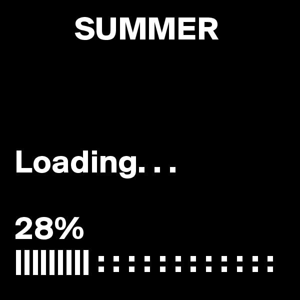 SUMMER    Loading. . .  28% ||||||||| : : : : : : : : : : : :