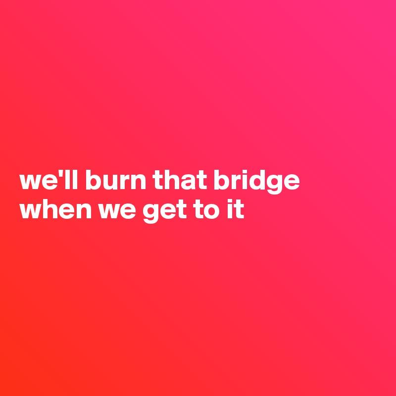 we'll burn that bridge when we get to it