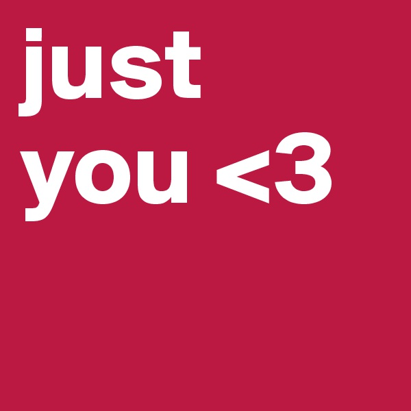 just you <3