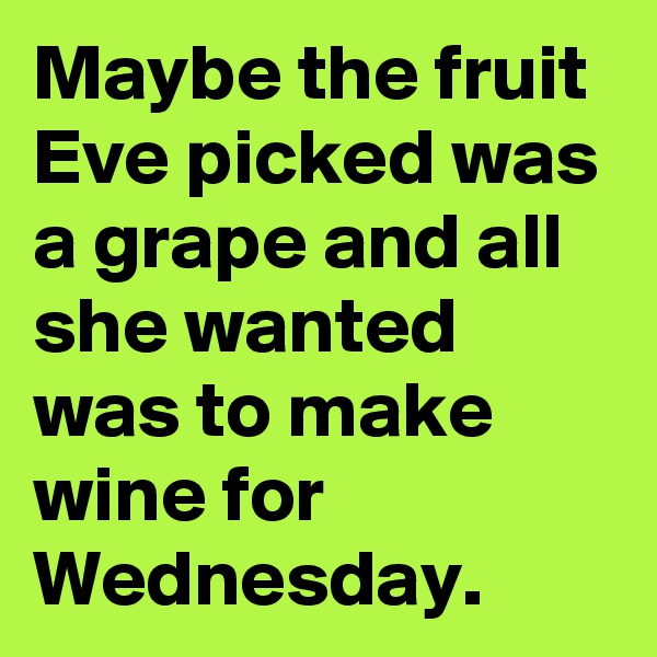 Maybe the fruit Eve picked was a grape and all she wanted was to make wine for Wednesday.