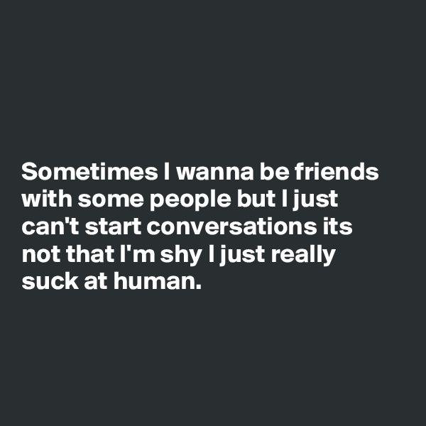 Sometimes I wanna be friends with some people but I just can't start conversations its not that I'm shy I just really suck at human.
