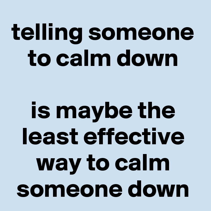 telling someone to calm down  is maybe the least effective way to calm someone down