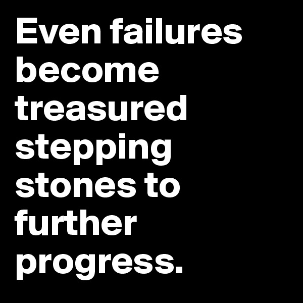 Even failures become treasured stepping stones to further progress.