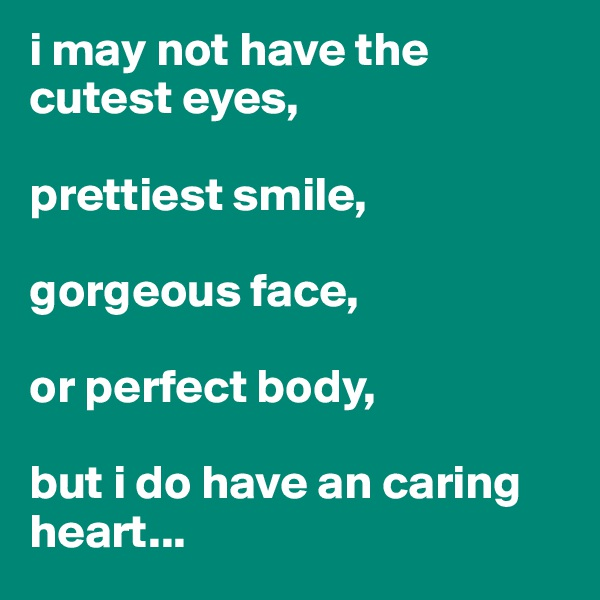 i may not have the cutest eyes,  prettiest smile,  gorgeous face,  or perfect body,  but i do have an caring heart...