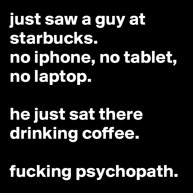 just saw a guy at starbucks. no iphone, no tablet, no laptop.  he just sat there drinking coffee.  fucking psychopath.