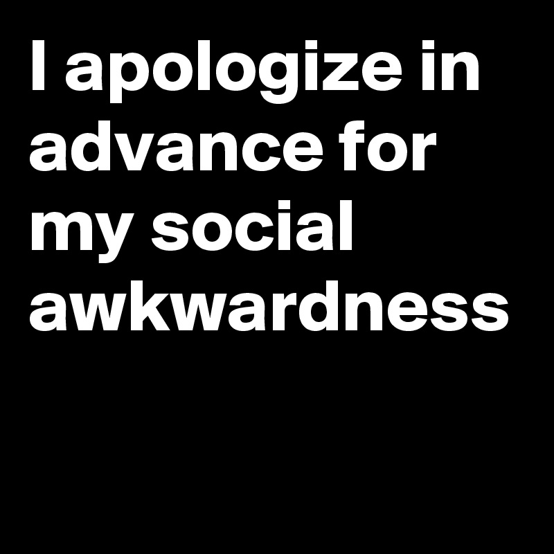 I apologize in advance for my social awkwardness