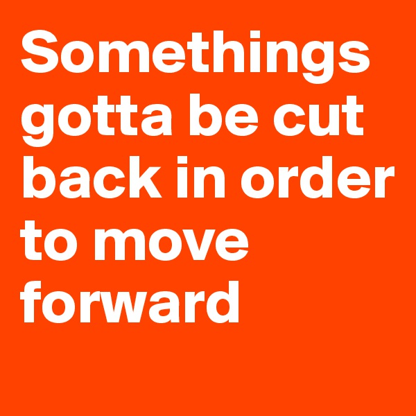 Somethings gotta be cut back in order to move forward