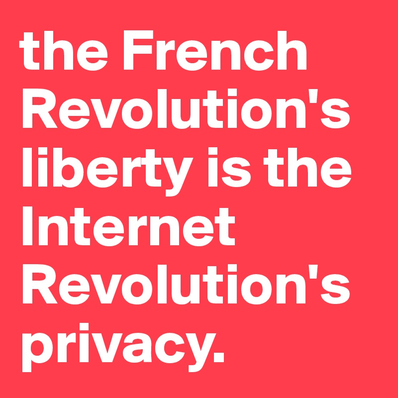the French Revolution's liberty is the Internet Revolution's privacy.