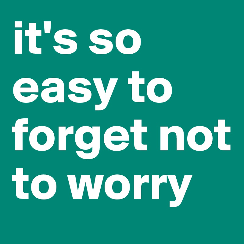 it's so easy to forget not to worry