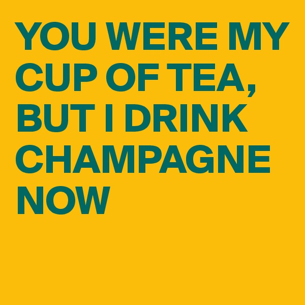 YOU WERE MY CUP OF TEA, BUT I DRINK CHAMPAGNE NOW