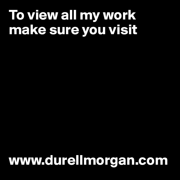 To view all my work make sure you visit         www.durellmorgan.com