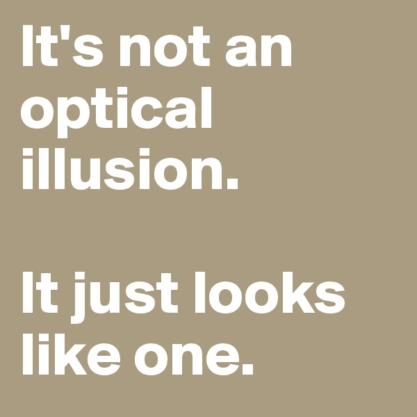 It's not an optical illusion.   It just looks like one.