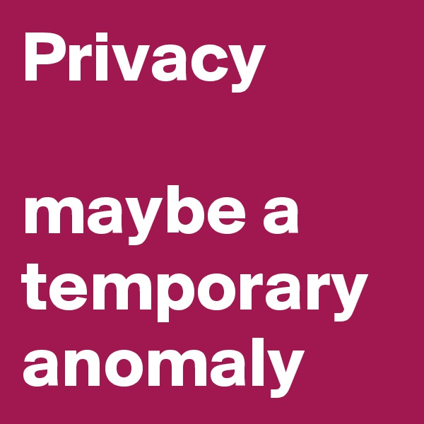 Privacy  maybe a temporary anomaly