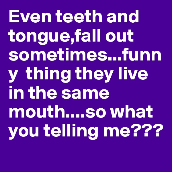 Even teeth and tongue,fall out sometimes...funny  thing they live in the same mouth....so what you telling me???