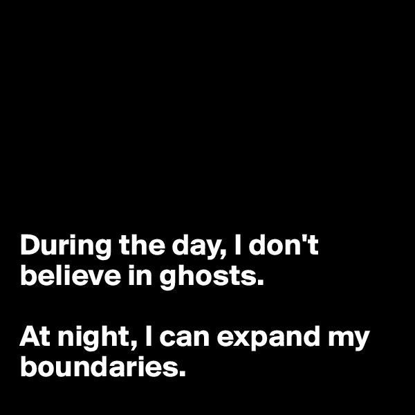 During the day, I don't believe in ghosts.  At night, I can expand my boundaries.