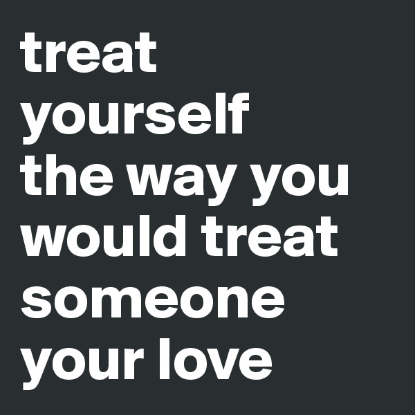 treat yourself the way you would treat someone your love