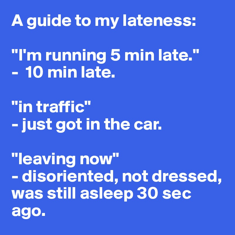 """A guide to my lateness:  """"I'm running 5 min late.""""  -  10 min late.  """"in traffic""""  - just got in the car.  """"leaving now""""  - disoriented, not dressed, was still asleep 30 sec ago."""