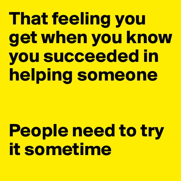 That feeling you get when you know you succeeded in helping someone    People need to try it sometime