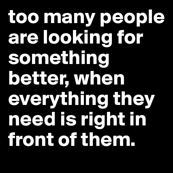 too many people are looking for something better, when everything they need is right in front of them.